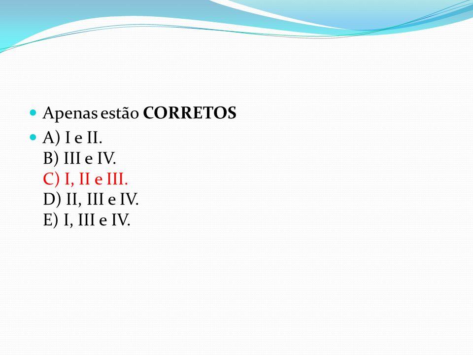 Apenas estão CORRETOS A) I e II. B) III e IV. C) I, II e III. D) II, III e IV. E) I, III e IV.