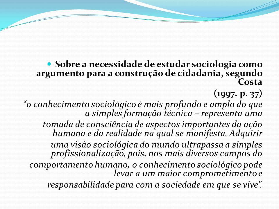 Sobre a necessidade de estudar sociologia como argumento para a construção de cidadania, segundo Costa (1997. p. 37) o conhecimento sociológico é mais