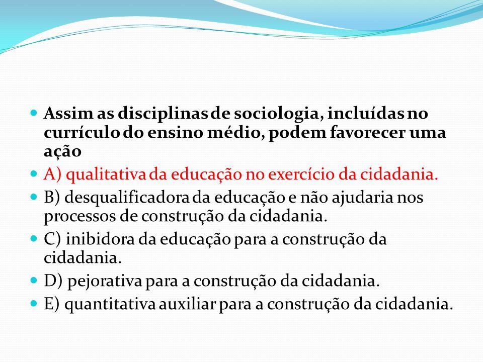 Assim as disciplinas de sociologia, incluídas no currículo do ensino médio, podem favorecer uma ação A) qualitativa da educação no exercício da cidada