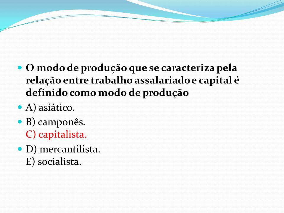 O modo de produção que se caracteriza pela relação entre trabalho assalariado e capital é definido como modo de produção A) asiático. B) camponês. C)