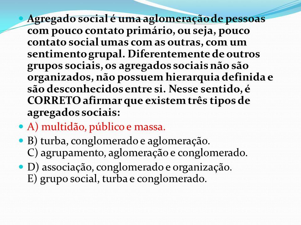 Agregado social é uma aglomeração de pessoas com pouco contato primário, ou seja, pouco contato social umas com as outras, com um sentimento grupal. D