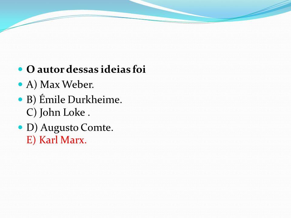 O autor dessas ideias foi A) Max Weber. B) Émile Durkheime. C) John Loke. D) Augusto Comte. E) Karl Marx.