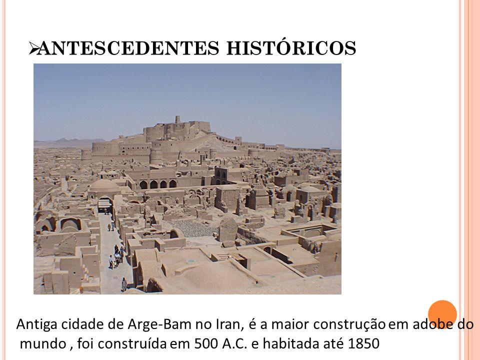 ANTESCEDENTES HISTÓRICOS Antiga cidade de Arge-Bam no Iran, é a maior construção em adobe do mundo, foi construída em 500 A.C. e habitada até 1850