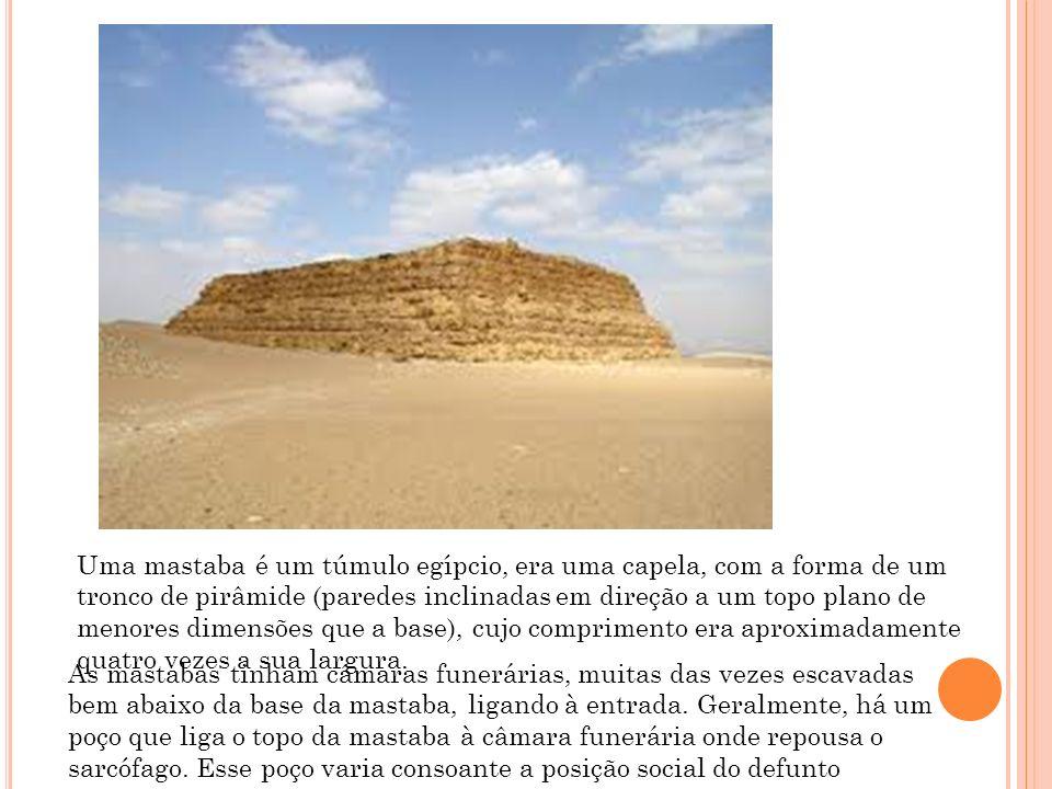Uma mastaba é um túmulo egípcio, era uma capela, com a forma de um tronco de pirâmide (paredes inclinadas em direção a um topo plano de menores dimens