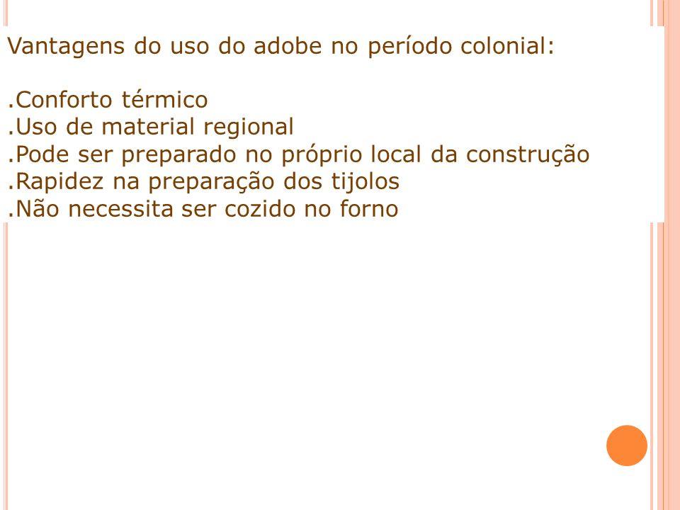 Vantagens do uso do adobe no período colonial:.Conforto térmico.Uso de material regional.Pode ser preparado no próprio local da construção.Rapidez na