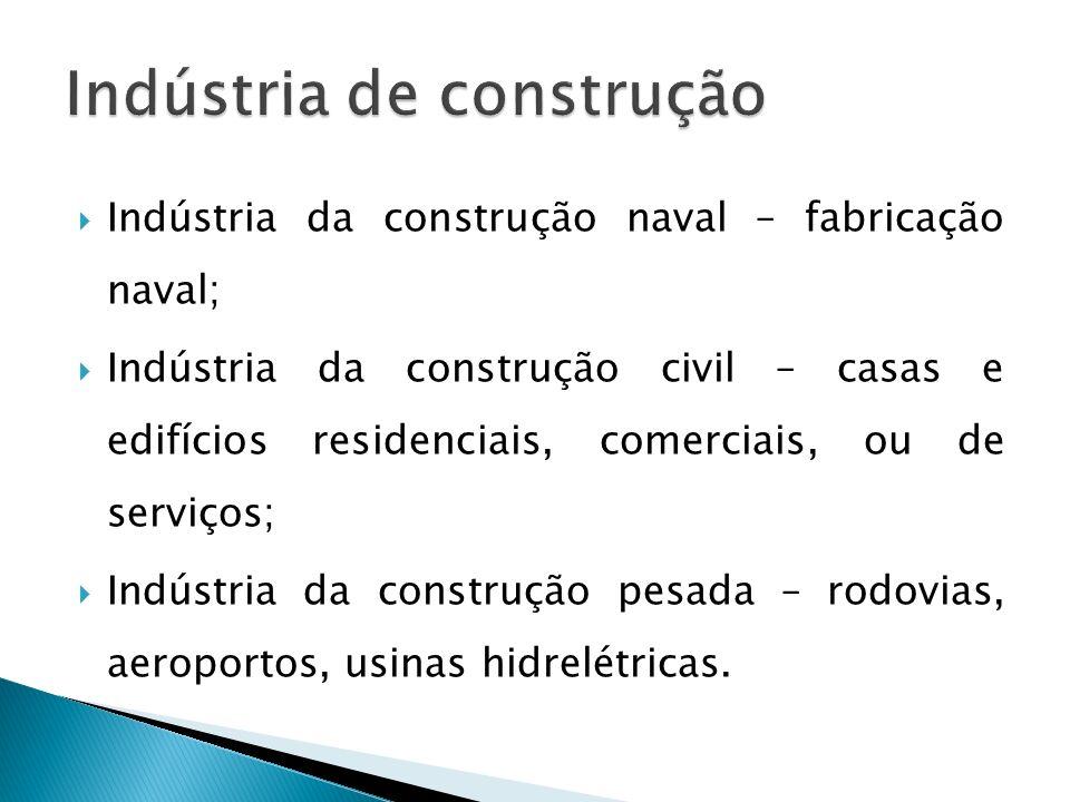 Indústria da construção naval – fabricação naval; Indústria da construção civil – casas e edifícios residenciais, comerciais, ou de serviços; Indústri