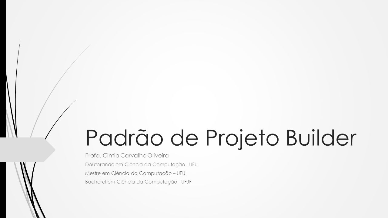 Padrão de Projeto Builder Profa. Cintia Carvalho Oliveira Doutoranda em Ciência da Computação - UFU Mestre em Ciência da Computação – UFU Bacharel em