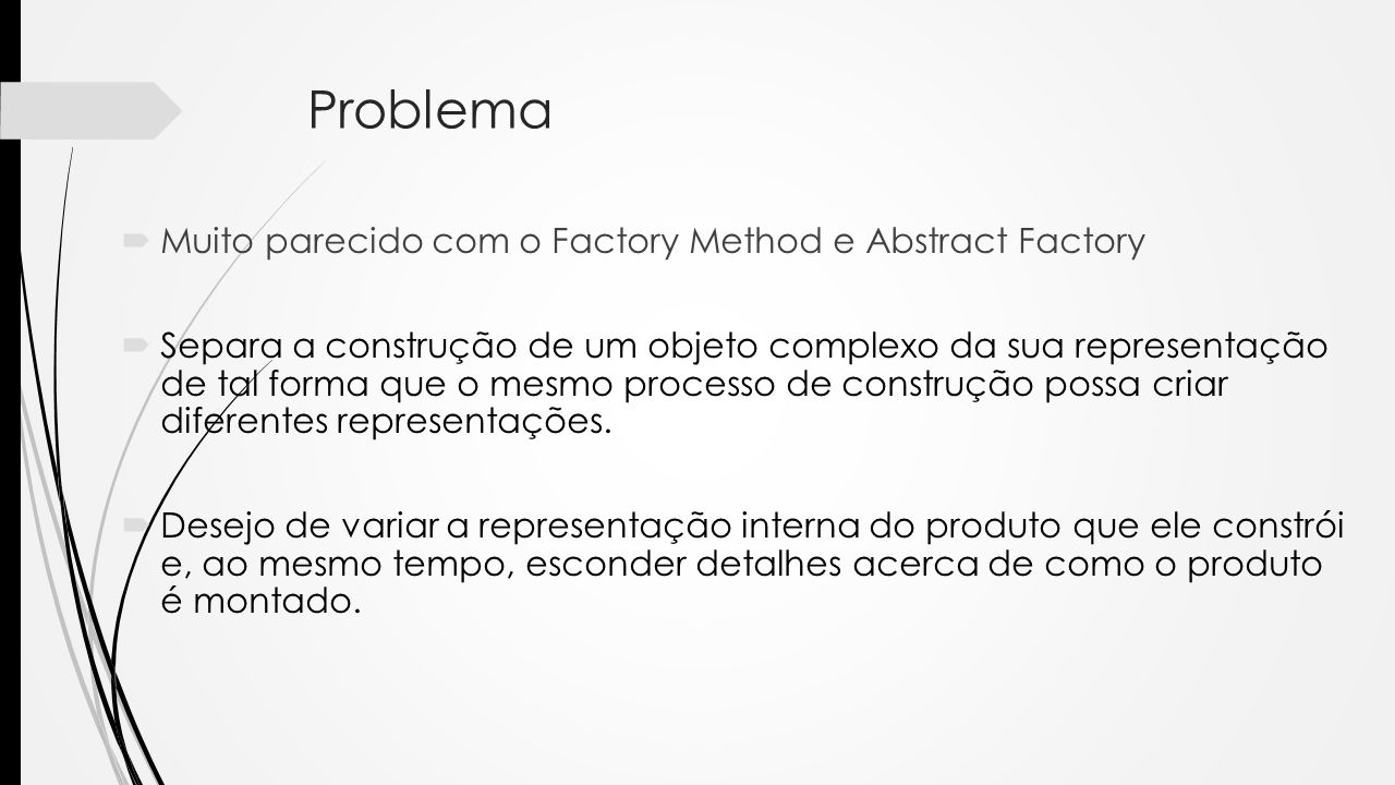 Problema Muito parecido com o Factory Method e Abstract Factory Separa a construção de um objeto complexo da sua representação de tal forma que o mesmo processo de construção possa criar diferentes representações.