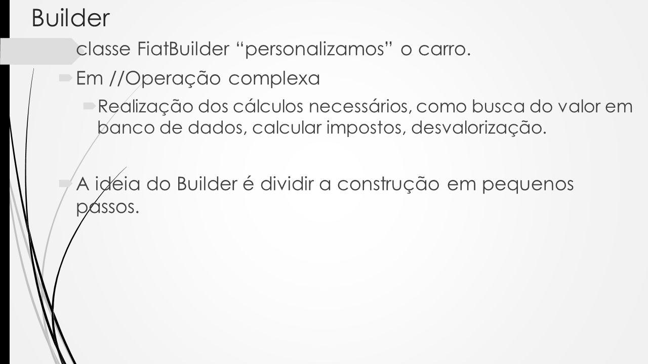 Builder classe FiatBuilder personalizamos o carro. Em //Operação complexa Realização dos cálculos necessários, como busca do valor em banco de dados,
