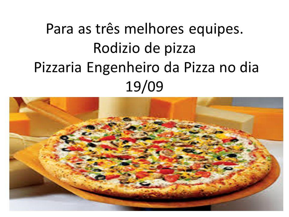 Para as três melhores equipes. Rodizio de pizza Pizzaria Engenheiro da Pizza no dia 19/09