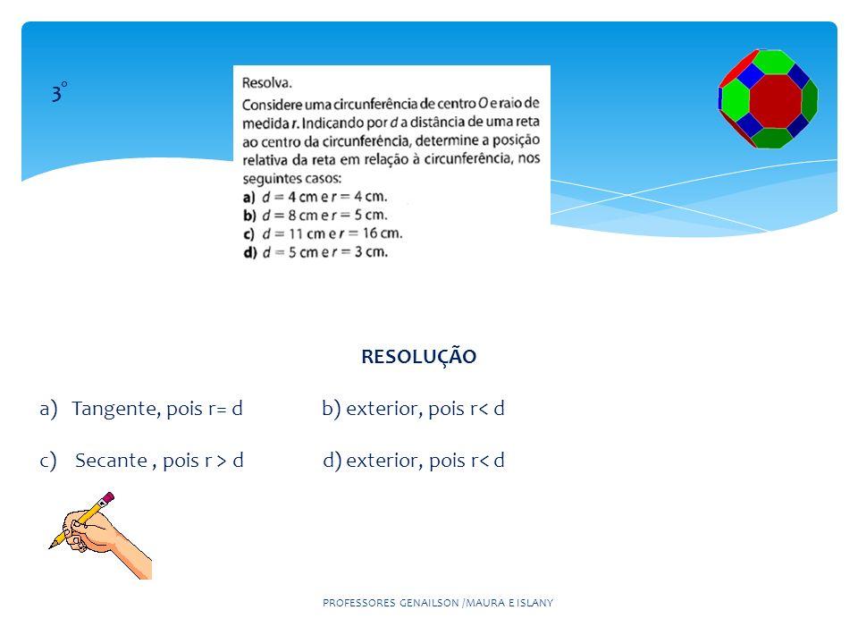 PROFESSORES GENAILSON /MAURA E ISLANY 3° RESOLUÇÃO a) Tangente, pois r= d b) exterior, pois r< d c) Secante, pois r > d d) exterior, pois r< d