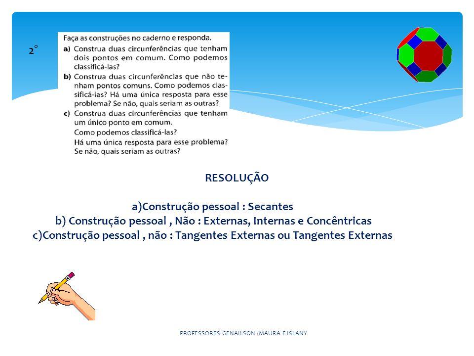 PROFESSORES GENAILSON /MAURA E ISLANY 2° RESOLUÇÃO a)Construção pessoal : Secantes b) Construção pessoal, Não : Externas, Internas e Concêntricas c)Co
