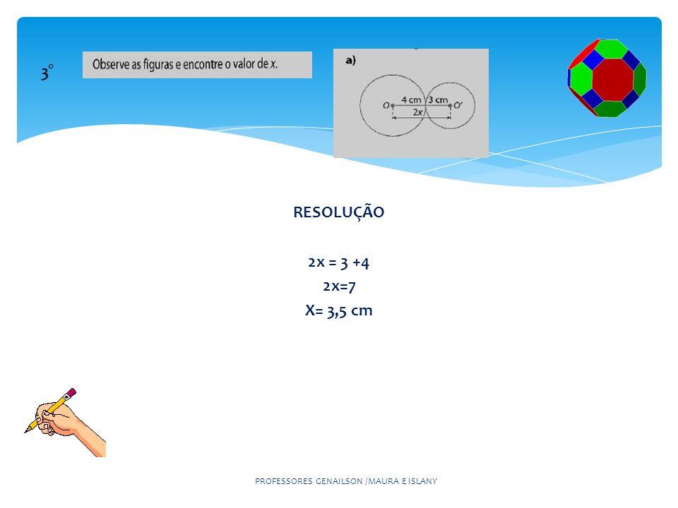 RESOLUÇÃO 2x = 3 +4 2x=7 X= 3,5 cm PROFESSORES GENAILSON /MAURA E ISLANY 3°