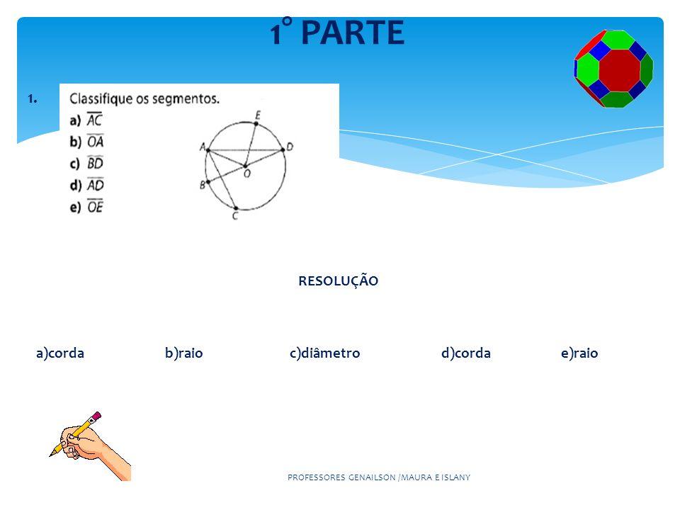 1° PARTE 1. PROFESSORES GENAILSON /MAURA E ISLANY RESOLUÇÃO a)corda b)raio c)diâmetro d)corda e)raio