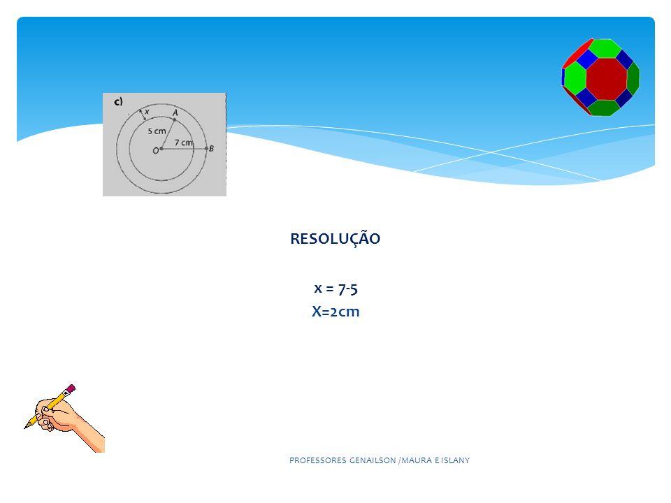 PROFESSORES GENAILSON /MAURA E ISLANY RESOLUÇÃO x = 7-5 X=2cm