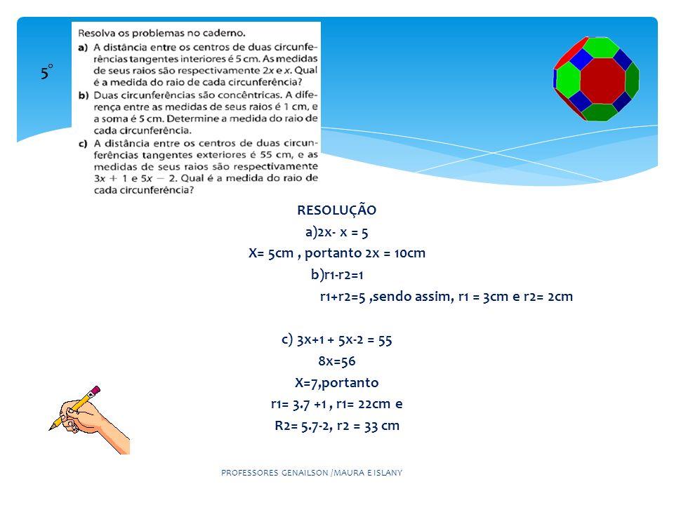 PROFESSORES GENAILSON /MAURA E ISLANY 5° RESOLUÇÃO a)2x- x = 5 X= 5cm, portanto 2x = 10cm b)r1-r2=1 r1+r2=5,sendo assim, r1 = 3cm e r2= 2cm c) 3x+1 +