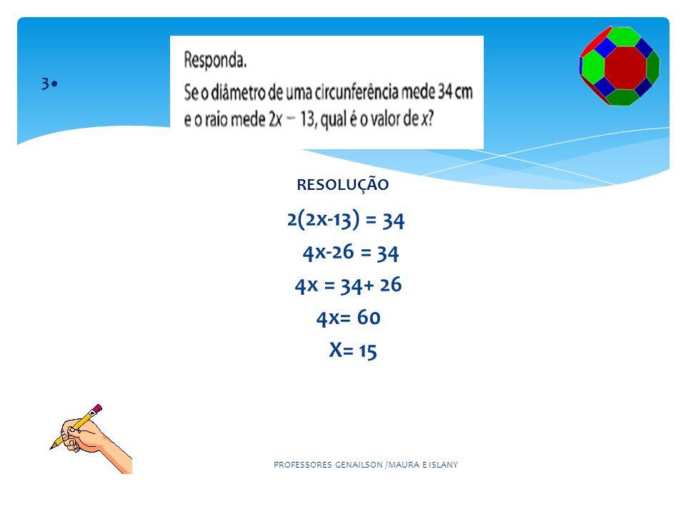 2(2x-13) = 34 4x-26 = 34 4x = 34+ 26 4x= 60 X= 15 PROFESSORES GENAILSON /MAURA E ISLANY 3.3. RESOLUÇÃO
