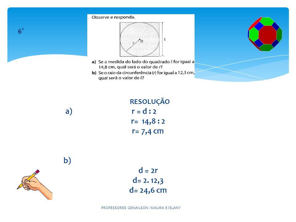 RESOLUÇÃO a) r = d : 2 r= 14,8 : 2 r= 7,4 cm b) d = 2r d= 2. 12,3 d= 24,6 cm PROFESSORES GENAILSON /MAURA E ISLANY 6°
