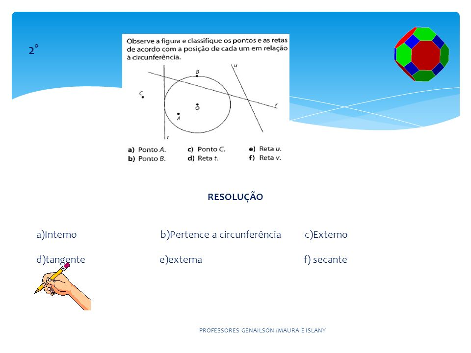 PROFESSORES GENAILSON /MAURA E ISLANY 2° RESOLUÇÃO a)Interno b)Pertence a circunferência c)Externo d)tangente e)externa f) secante