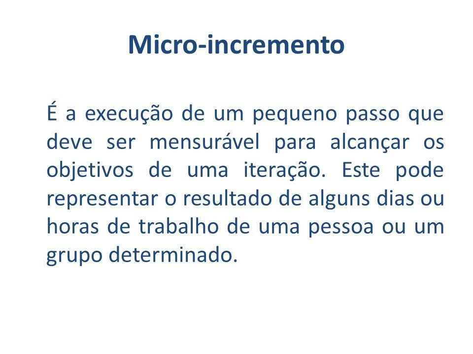 Micro-incremento É a execução de um pequeno passo que deve ser mensurável para alcançar os objetivos de uma iteração. Este pode representar o resultad