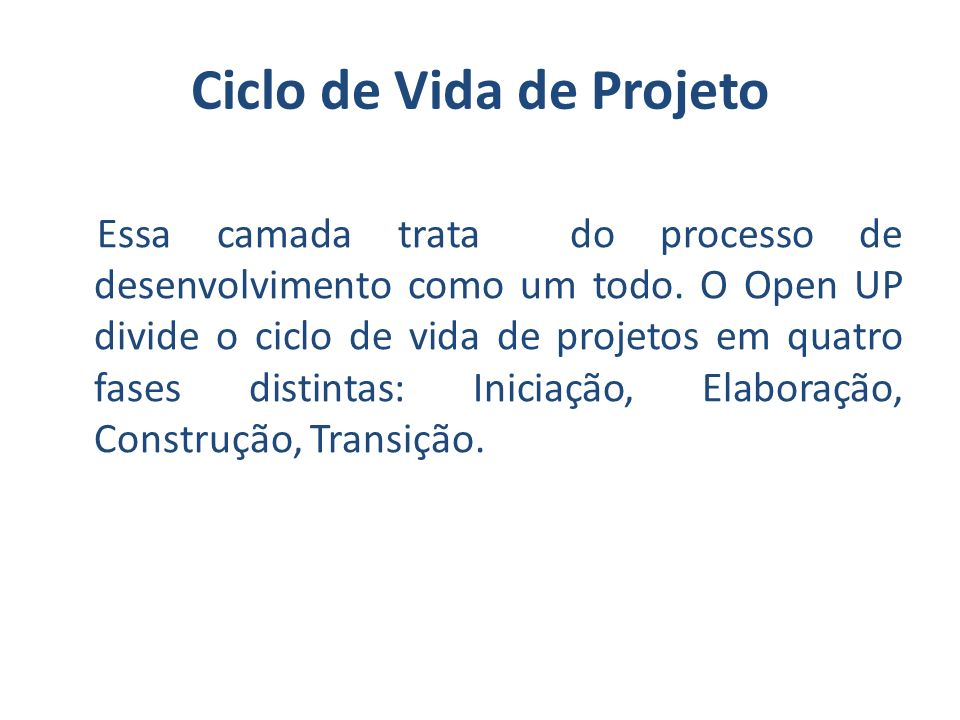 Ciclos Iniciação – Fase em que se enfatiza o processo de análise de negócios e análise de requisitos do negócio analisado, dando uma ênfase menor a arquitetura e implementação; Elaboração – fase em que se enfatiza o processo de desenvolvimento da análise arquitetural da solução proposta;