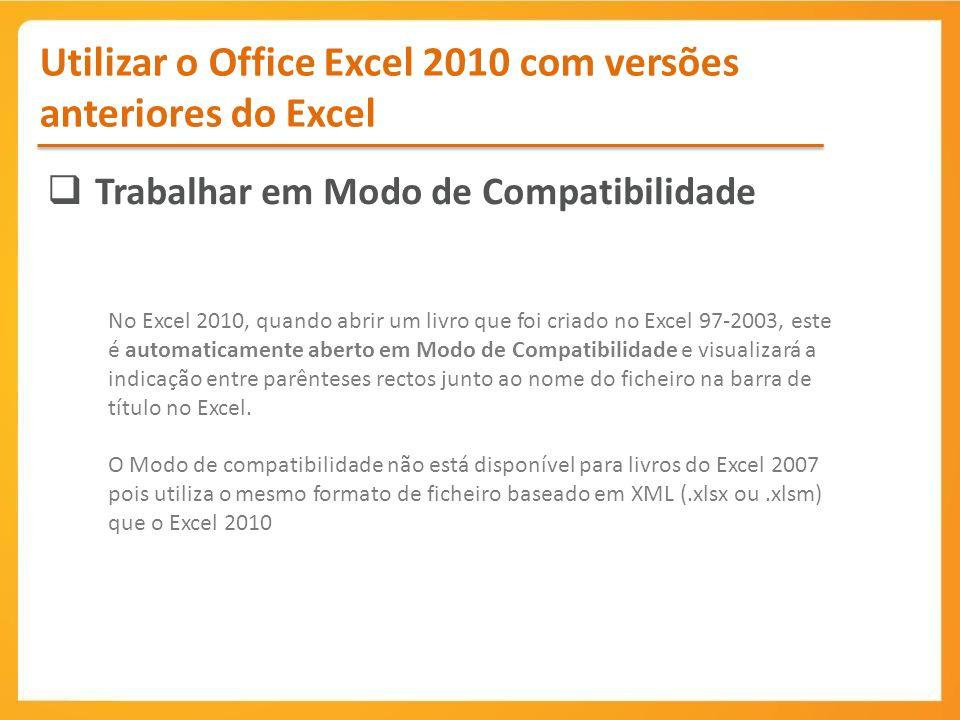 Utilizar o Office Excel 2010 com versões anteriores do Excel Trabalhar em Modo de Compatibilidade No Excel 2010, quando abrir um livro que foi criado no Excel 97-2003, este é automaticamente aberto em Modo de Compatibilidade e visualizará a indicação entre parênteses rectos junto ao nome do ficheiro na barra de título no Excel.