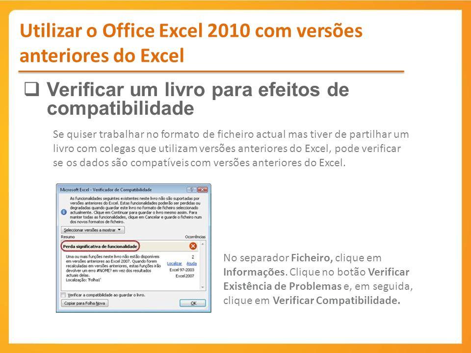 Utilizar o Office Excel 2010 com versões anteriores do Excel Verificar um livro para efeitos de compatibilidade Se quiser trabalhar no formato de ficheiro actual mas tiver de partilhar um livro com colegas que utilizam versões anteriores do Excel, pode verificar se os dados são compatíveis com versões anteriores do Excel.