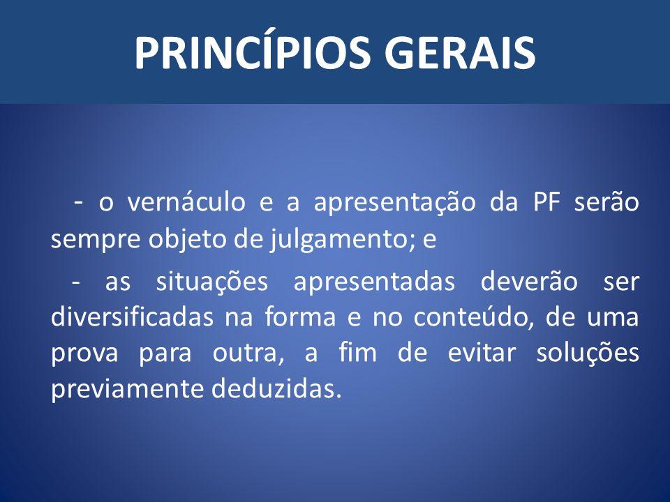 PRINCÍPIOS GERAIS - o vernáculo e a apresentação da PF serão sempre objeto de julgamento; e - as situações apresentadas deverão ser diversificadas na forma e no conteúdo, de uma prova para outra, a fim de evitar soluções previamente deduzidas.