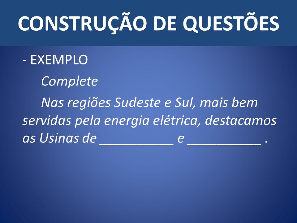 CONSTRUÇÃO DE QUESTÕES - EXEMPLO Complete Nas regiões Sudeste e Sul, mais bem servidas pela energia elétrica, destacamos as Usinas de __________ e __________.