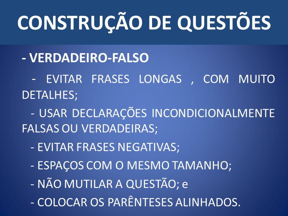 CONSTRUÇÃO DE QUESTÕES - VERDADEIRO-FALSO - EVITAR FRASES LONGAS, COM MUITO DETALHES; - USAR DECLARAÇÕES INCONDICIONALMENTE FALSAS OU VERDADEIRAS; - EVITAR FRASES NEGATIVAS; - ESPAÇOS COM O MESMO TAMANHO; - NÃO MUTILAR A QUESTÃO; e - COLOCAR OS PARÊNTESES ALINHADOS.