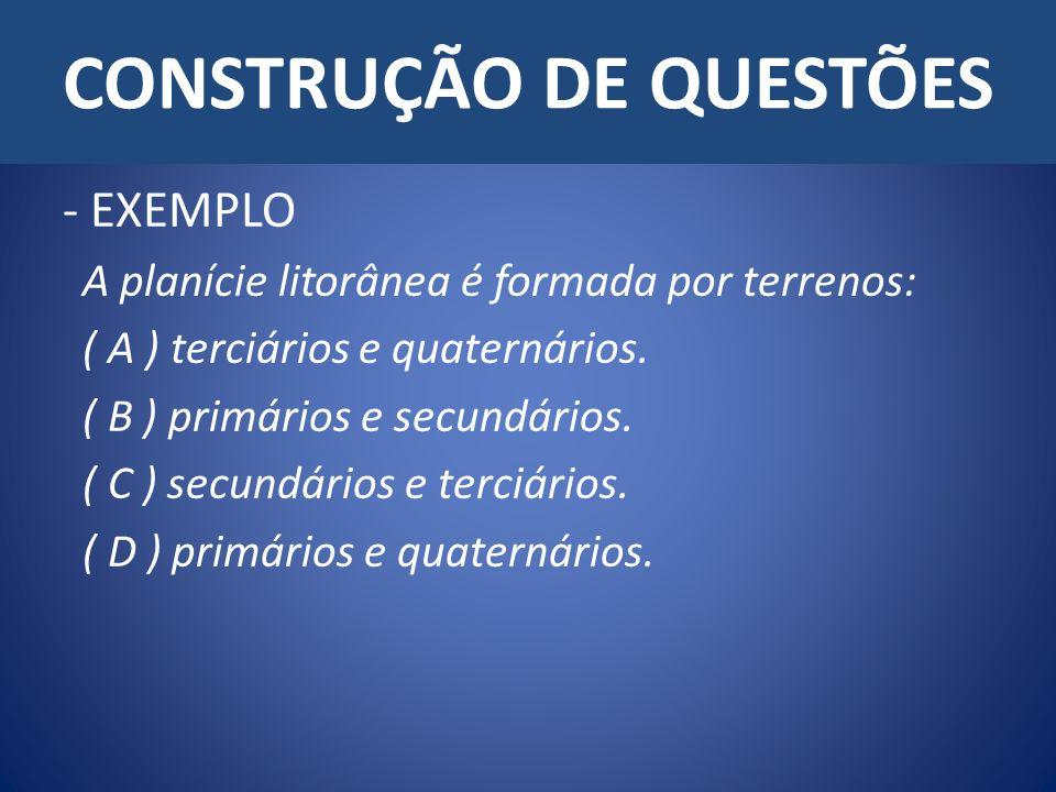 CONSTRUÇÃO DE QUESTÕES - EXEMPLO A planície litorânea é formada por terrenos: ( A ) terciários e quaternários. ( B ) primários e secundários. ( C ) se