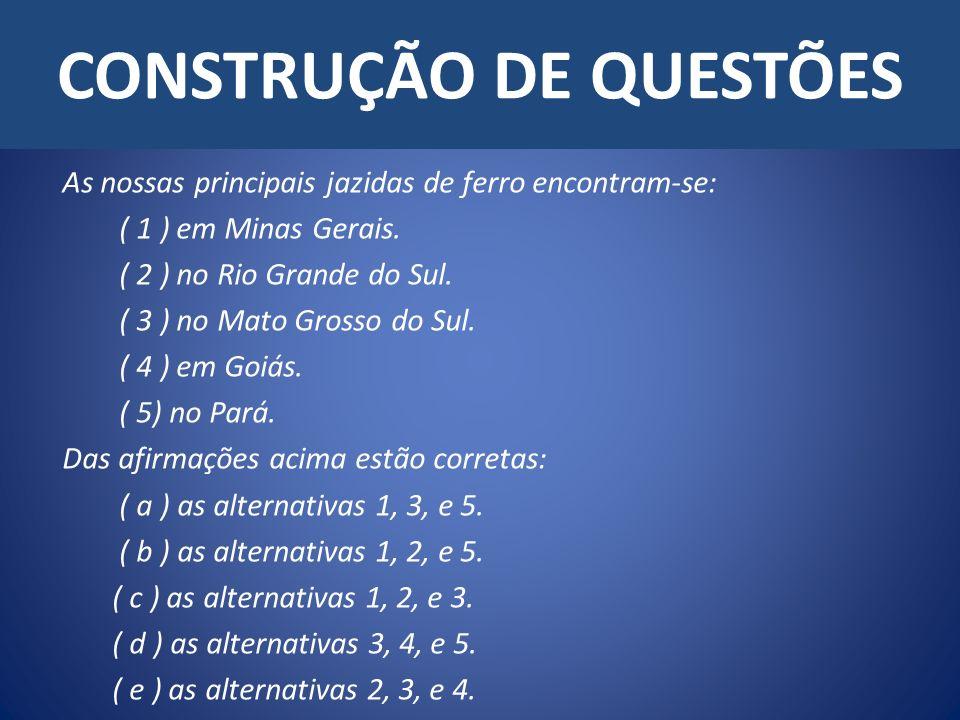 CONSTRUÇÃO DE QUESTÕES As nossas principais jazidas de ferro encontram-se: ( 1 ) em Minas Gerais. ( 2 ) no Rio Grande do Sul. ( 3 ) no Mato Grosso do
