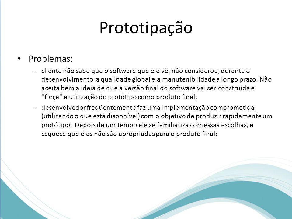 Prototipação Problemas: – cliente não sabe que o software que ele vê, não considerou, durante o desenvolvimento, a qualidade global e a manutenibilida