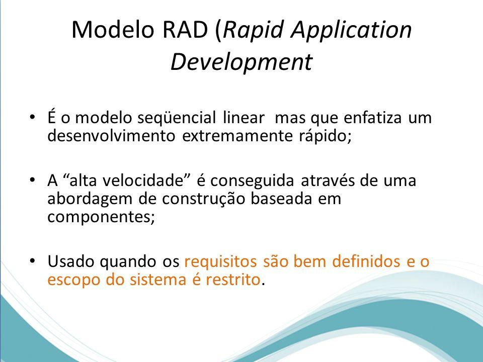 Modelo RAD (Rapid Application Development É o modelo seqüencial linear mas que enfatiza um desenvolvimento extremamente rápido; A alta velocidade é co