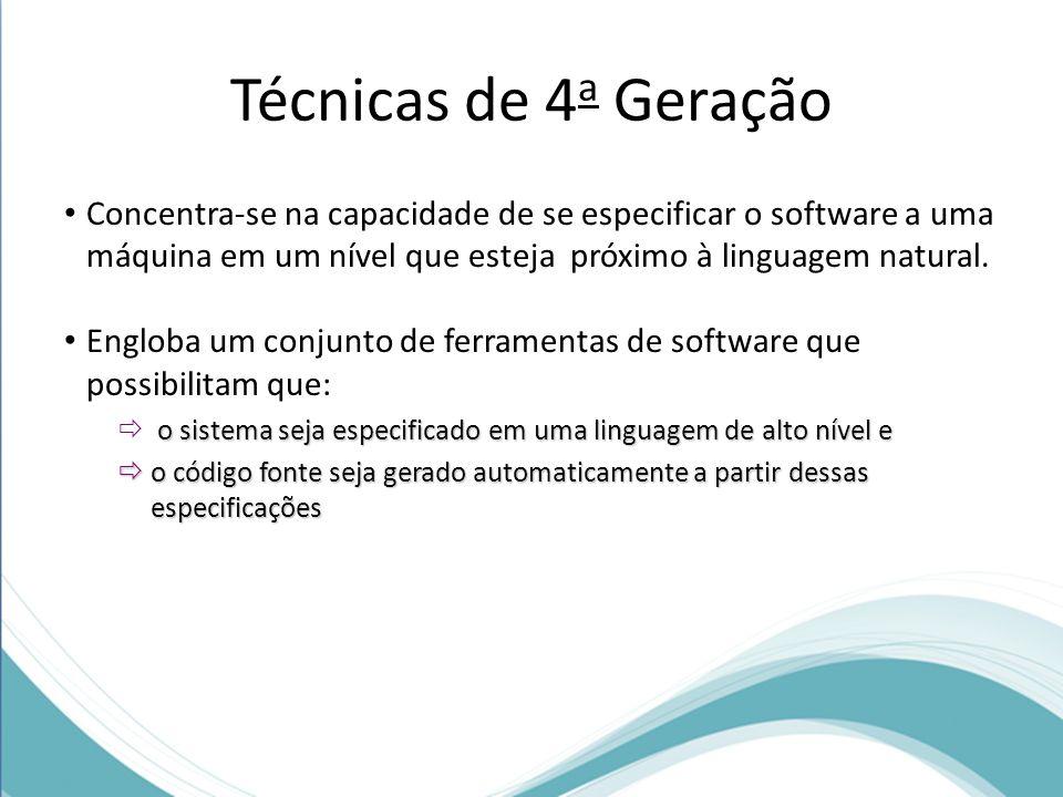 Técnicas de 4 a Geração Concentra-se na capacidade de se especificar o software a uma máquina em um nível que esteja próximo à linguagem natural. Engl