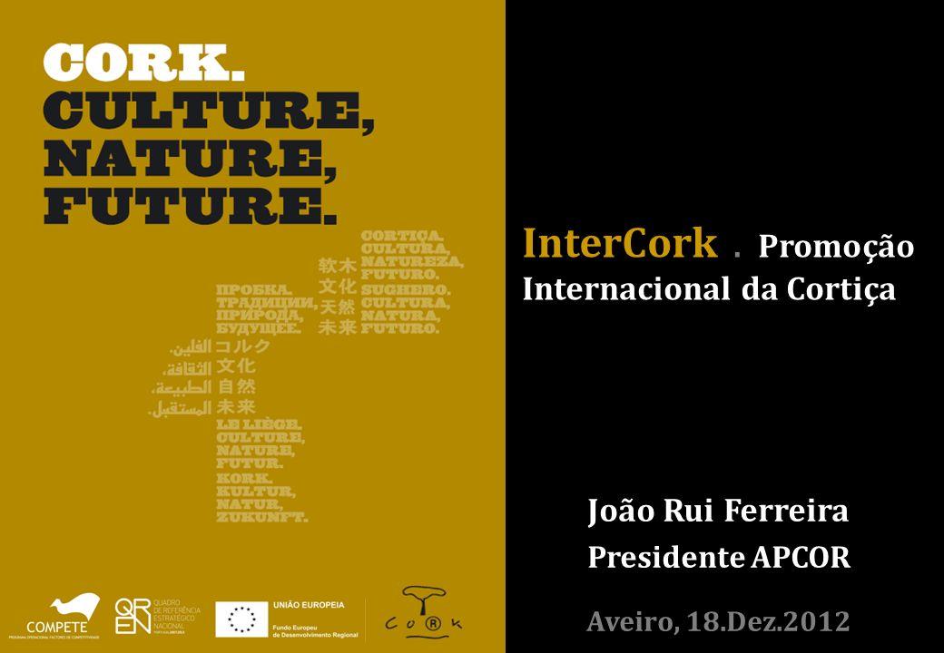 InterCork. Promoção Internacional da Cortiça João Rui Ferreira Presidente APCOR Aveiro, 18.Dez.2012