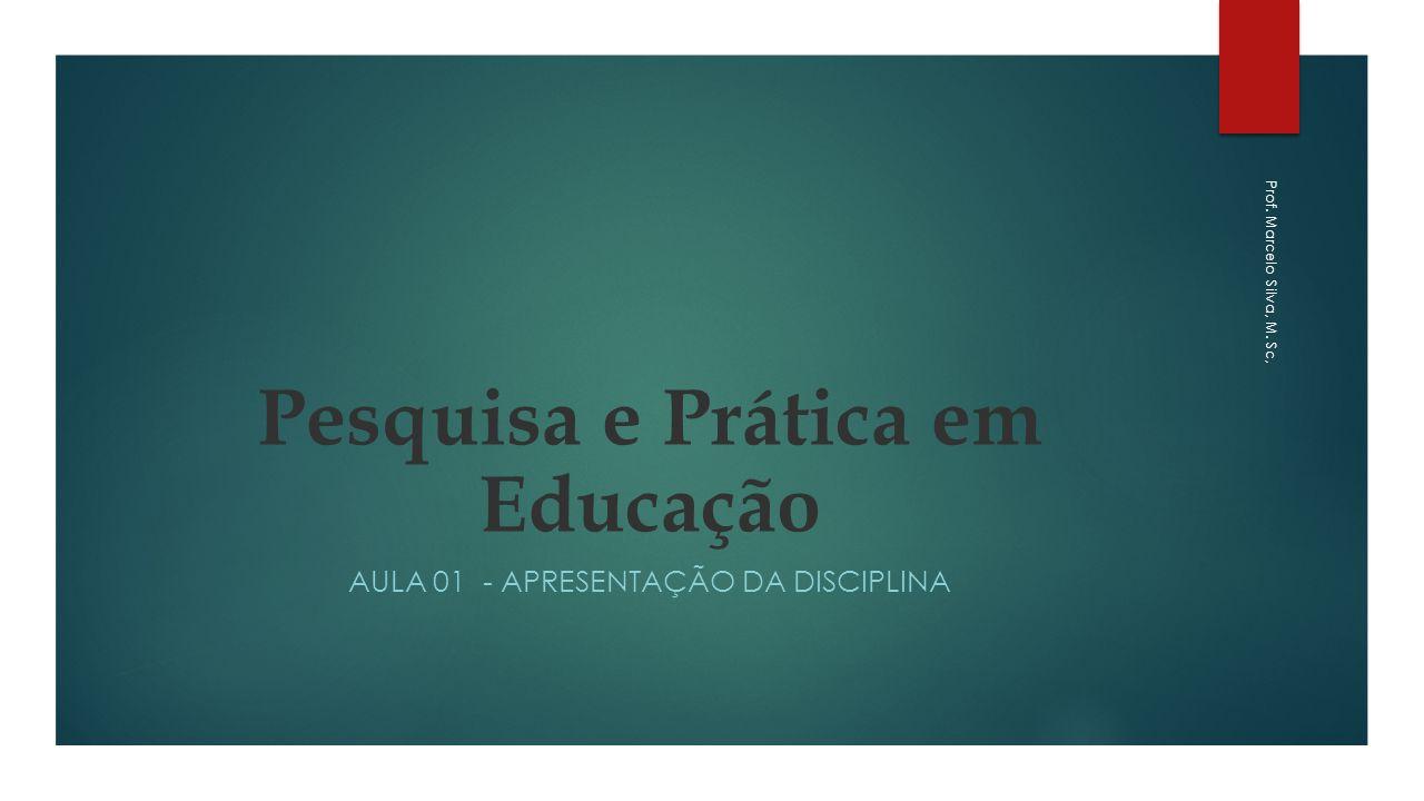 Pesquisa e Prática em Educação AULA 01 - APRESENTAÇÃO DA DISCIPLINA Prof. Marcelo Silva, M. Sc,