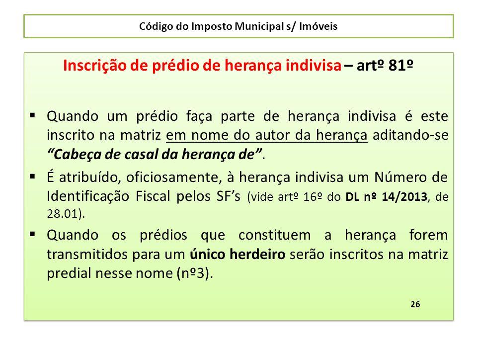Código do Imposto Municipal s/ Imóveis Inscrição de prédio de herança indivisa – artº 81º Quando um prédio faça parte de herança indivisa é este inscr