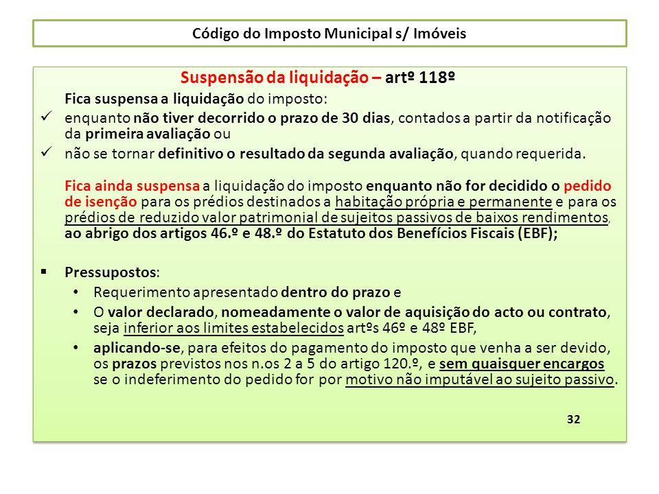 Código do Imposto Municipal s/ Imóveis Suspensão da liquidação – artº 118º Fica suspensa a liquidação do imposto: enquanto não tiver decorrido o prazo