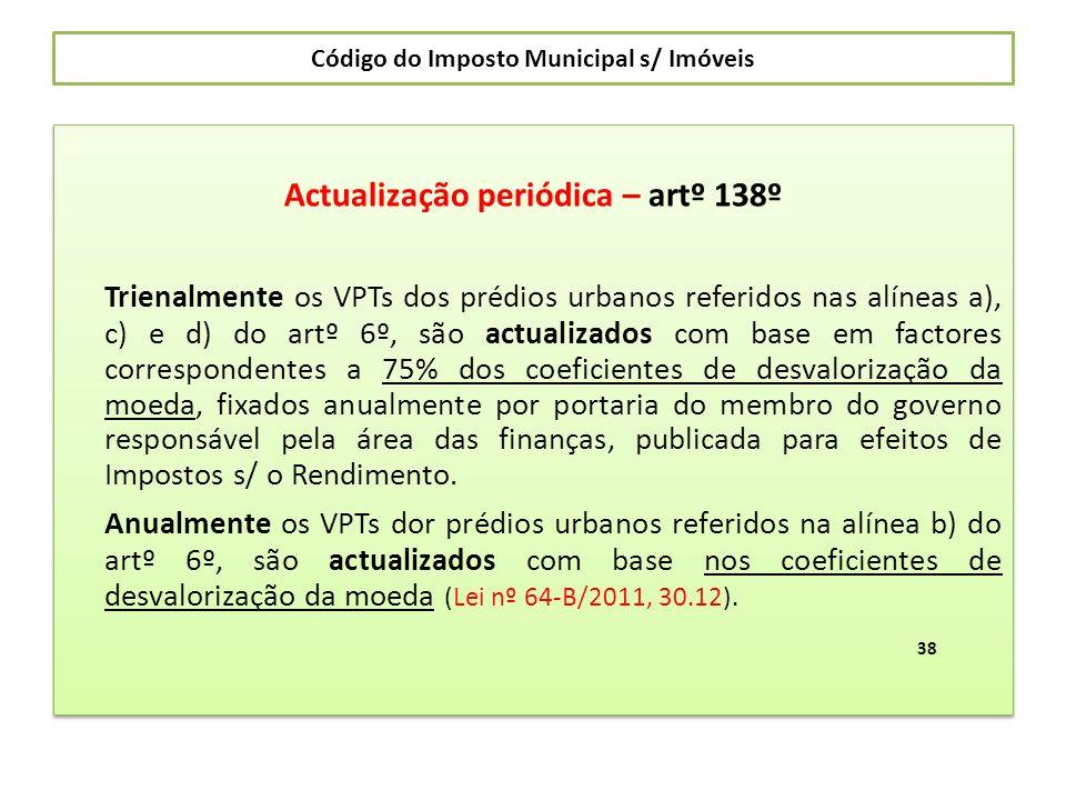 Código do Imposto Municipal s/ Imóveis Actualização periódica – artº 138º Trienalmente os VPTs dos prédios urbanos referidos nas alíneas a), c) e d) d