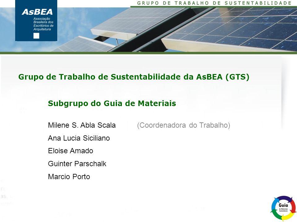 Grupo de Trabalho de Sustentabilidade da AsBEA (GTS) Subgrupo do Guia de Materiais Milene S. Abla Scala (Coordenadora do Trabalho) Ana Lucia Siciliano
