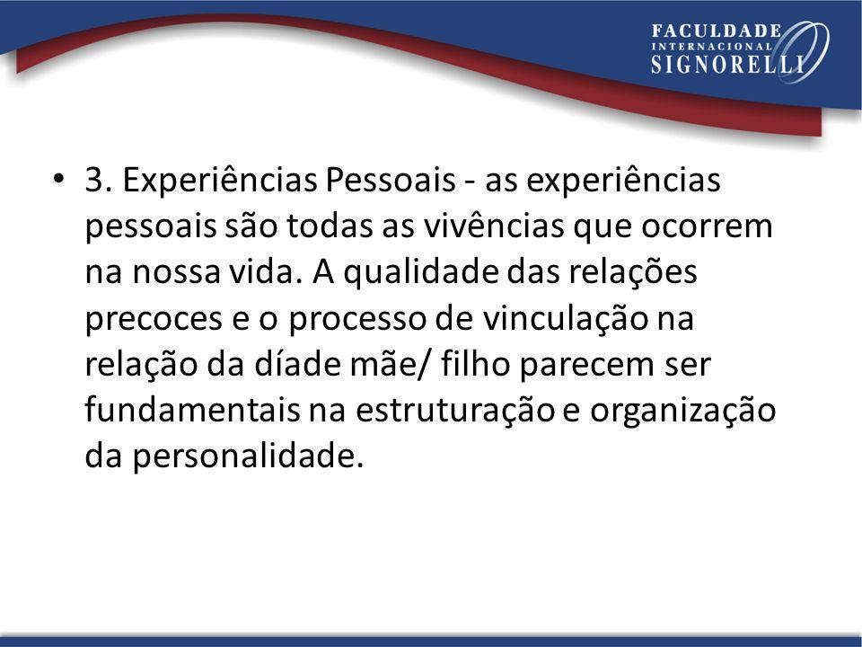3. Experiências Pessoais - as experiências pessoais são todas as vivências que ocorrem na nossa vida. A qualidade das relações precoces e o processo d