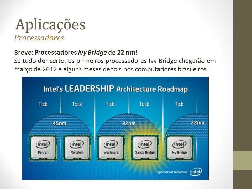 Aplicações Breve: Processadores Ivy Bridge de 22 nm! Se tudo der certo, os primeiros processadores Ivy Bridge chegarão em março de 2012 e alguns meses