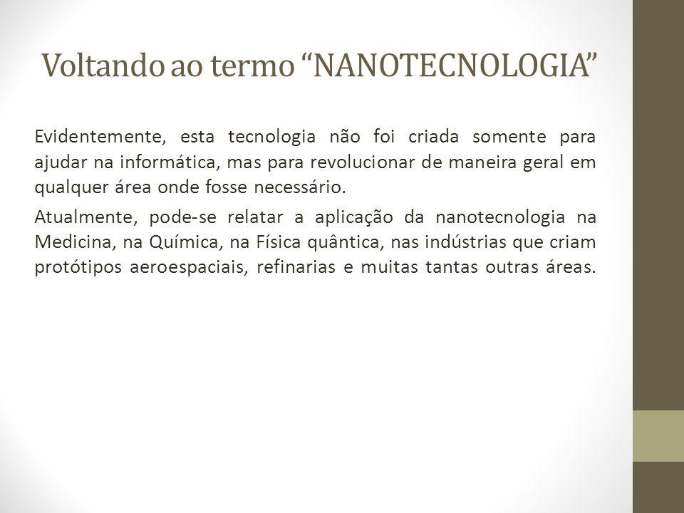 Voltando ao termo NANOTECNOLOGIA Evidentemente, esta tecnologia não foi criada somente para ajudar na informática, mas para revolucionar de maneira ge