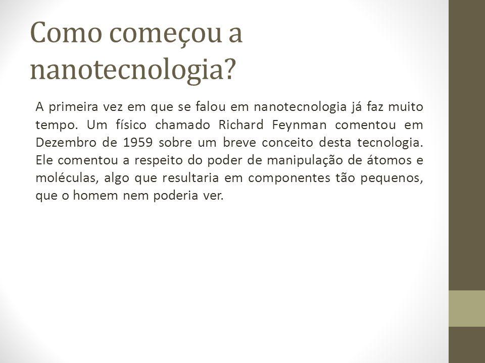 Como começou a nanotecnologia? A primeira vez em que se falou em nanotecnologia já faz muito tempo. Um físico chamado Richard Feynman comentou em Deze
