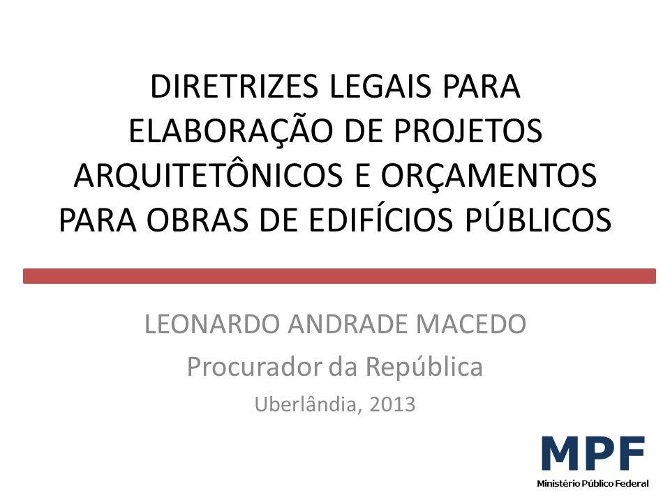 DIRETRIZES LEGAIS PARA ELABORAÇÃO DE PROJETOS ARQUITETÔNICOS E ORÇAMENTOS PARA OBRAS DE EDIFÍCIOS PÚBLICOS LEONARDO ANDRADE MACEDO Procurador da Repúb