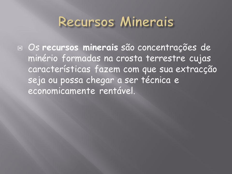 Os recursos minerais são concentrações de minério formadas na crosta terrestre cujas características fazem com que sua extracção seja ou possa chegar