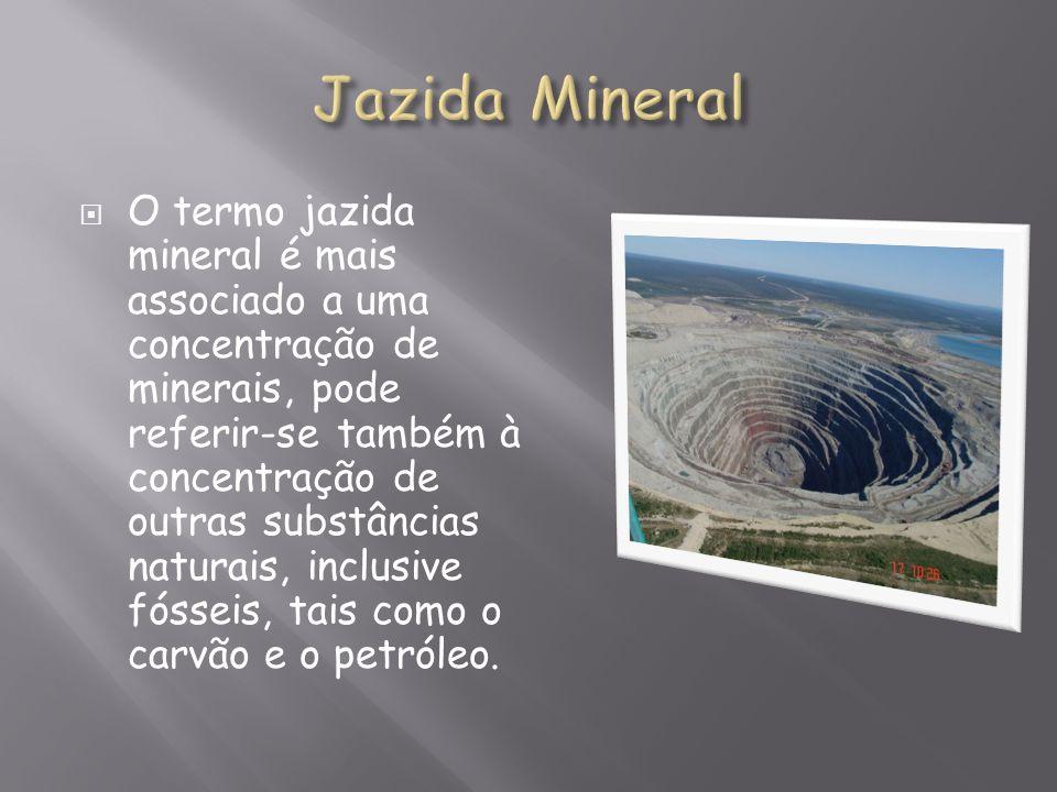 O termo jazida mineral é mais associado a uma concentração de minerais, pode referir-se também à concentração de outras substâncias naturais, inclusiv