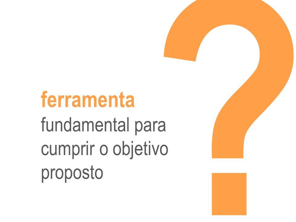 ferramenta fundamental para cumprir o objetivo proposto ?