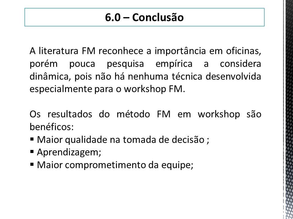 6.0 – Conclusão A literatura FM reconhece a importância em oficinas, porém pouca pesquisa empírica a considera dinâmica, pois não há nenhuma técnica d